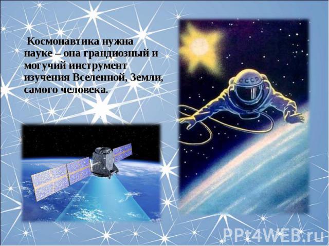 Космонавтика нужна науке – она грандиозный и могучий инструмент изучения Вселенной, Земли, самого человека.