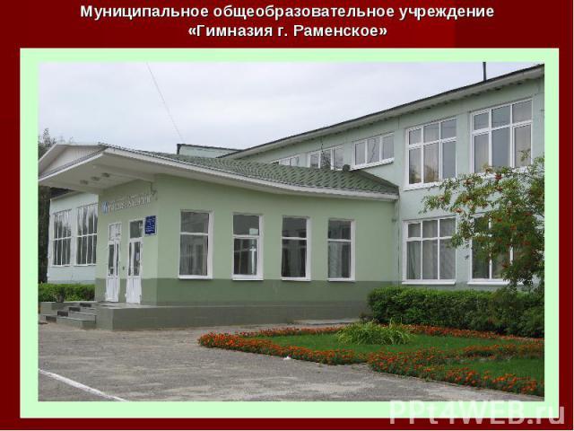 Муниципальное общеобразовательное учреждение«Гимназия г. Раменское»