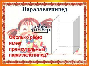 ПараллелепипедСколько рёбер имеет прямоугольный параллелепипед?