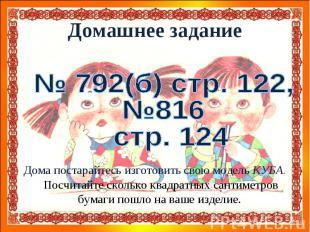 Домашнее задание№ 792(б) стр. 122,№816 стр. 124Дома постарайтесь изготовить свою