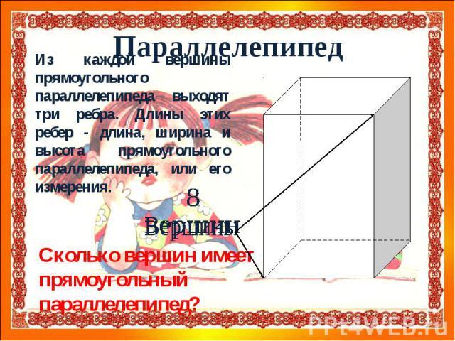 ПараллелепипедИз каждой вершины прямоугольного параллелепипеда выходят три ребра. Длины этих ребер - длина, ширина и высота прямоугольного параллелепипеда, или его измерения.Сколько вершин имеет прямоугольный параллелепипед?