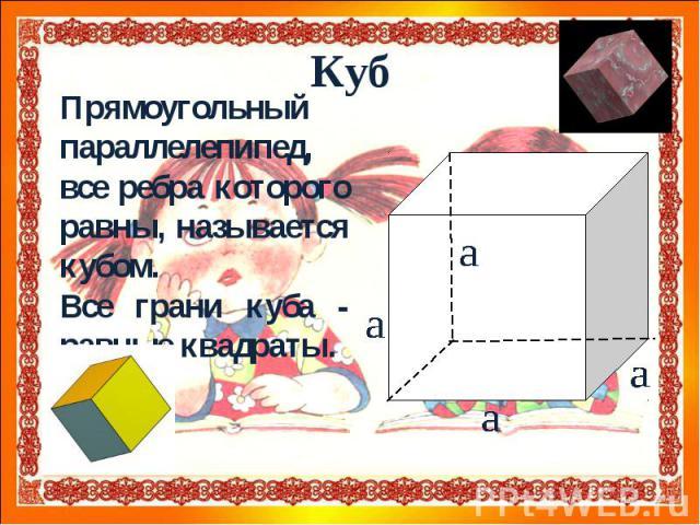 Прямоугольный параллелепипед, все ребра которого равны, называется кубом. Все грани куба - равные квадраты.