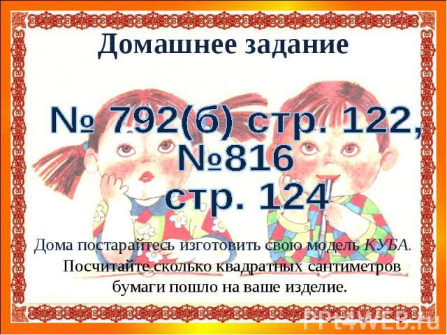 Домашнее задание№ 792(б) стр. 122,№816 стр. 124Дома постарайтесь изготовить свою модель КУБА. Посчитайте сколько квадратных сантиметров бумаги пошло на ваше изделие.