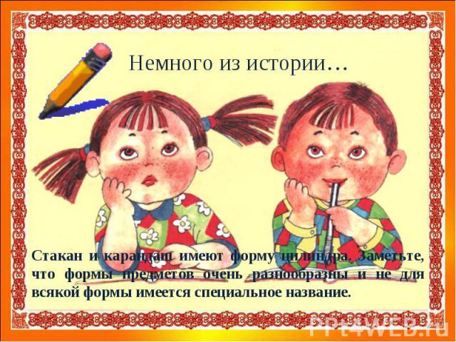 Стакан и карандаш имеют форму цилиндра. Заметьте, что формы предметов очень разнообразны и не для всякой формы имеется специальное название.