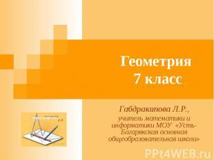 Геометрия 7 классГабдракипова Л.Р.,учитель математики и информатики МОУ «Усть-Ба