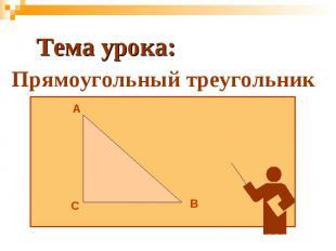 Тема урока:Прямоугольный треугольник
