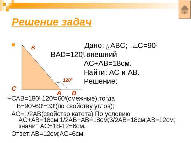 Решение задач Дано: АВС; С=900 ВАD=1200-внешний АС+АВ=18см. Найти: АС и АВ. Решение: САВ=1800-1200=600(смежные),тогда В=900-600=300(по свойству углов);АС=1/2АВ(свойство катета).По условию АС+АВ=18см;1/2АВ+АВ=18см;3/2АВ=18см;АВ=12см; значит АС=18-12=…