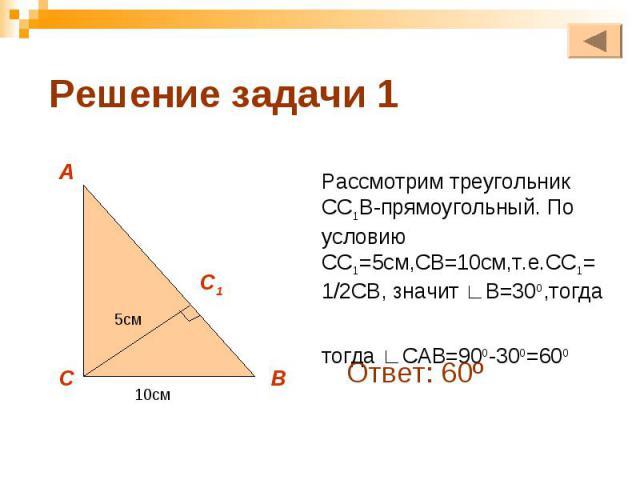 Рассмотрим треугольник СС1В-прямоугольный. По условию СС1=5см,СВ=10см,т.е.СС1=1/2СВ, значит ∟В=300,тогда тогда ∟САВ=900-300=600
