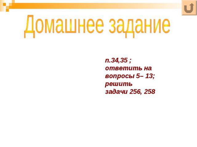 п.34,35 ;ответить на вопросы 5– 13;решить задачи 256, 258