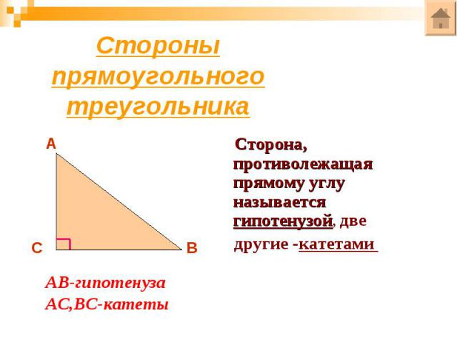 Стороны прямоугольного треугольникаСторона, противолежащая прямому углу называется гипотенузой, две другие -катетами