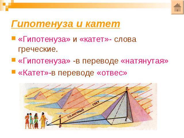 Гипотенуза и катет«Гипотенуза» и «катет»- слова греческие.«Гипотенуза» -в переводе «натянутая»«Катет»-в переводе «отвес»
