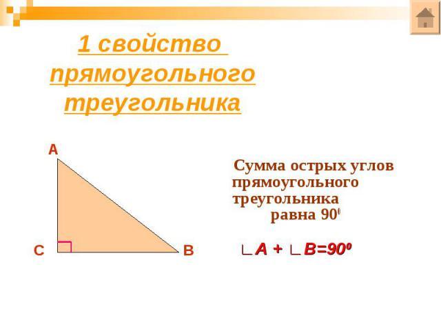 1 свойство прямоугольного треугольникаСумма острых углов прямоугольного треугольника равна 900