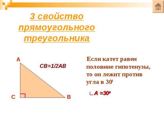 3 свойство прямоугольного треугольникаЕсли катет равен половине гипотенузы, то он лежит против угла в 300
