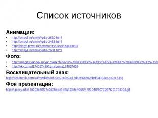 Список источниковАнимации:http://smayli.ru/smile/ludia-2620.htmlhttp://smayli.ru