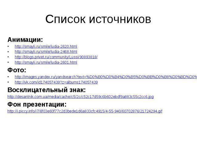 Список источниковАнимации:http://smayli.ru/smile/ludia-2620.htmlhttp://smayli.ru/smile/ludia-2468.htmlhttp://blogs.privet.ru/community/Lussi/90893818/http://smayli.ru/smile/ludia-2601.htmlФото:http://images.yandex.ru/yandsearch?text=%D0%B0%D0%B4%D0%…