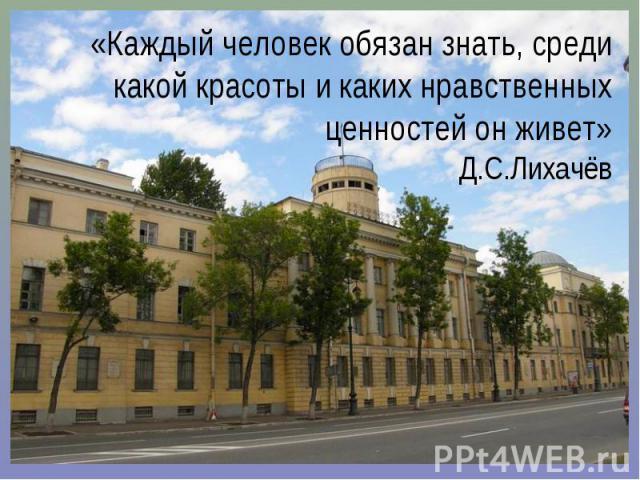 «Каждый человек обязан знать, среди какой красоты и каких нравственных ценностей он живет» Д.С.Лихачёв