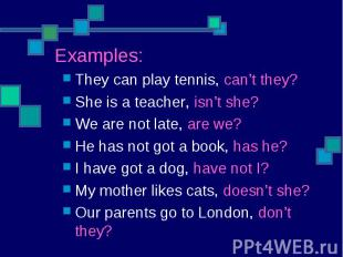 They can play tennis, can't they?She is a teacher, isn't she?We are not late, ar