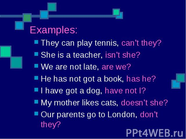 They can play tennis, can't they?She is a teacher, isn't she?We are not late, are we?He has not got a book, has he?I have got a dog, have not I?My mother likes cats, doesn't she?Our parents go to London, don't they?