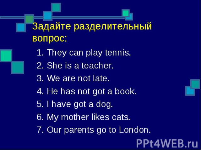 1. They can play tennis.2. She is a teacher.3. We are not late.4. He has not got a book.5. I have got a dog.6. My mother likes cats.7. Our parents go to London.