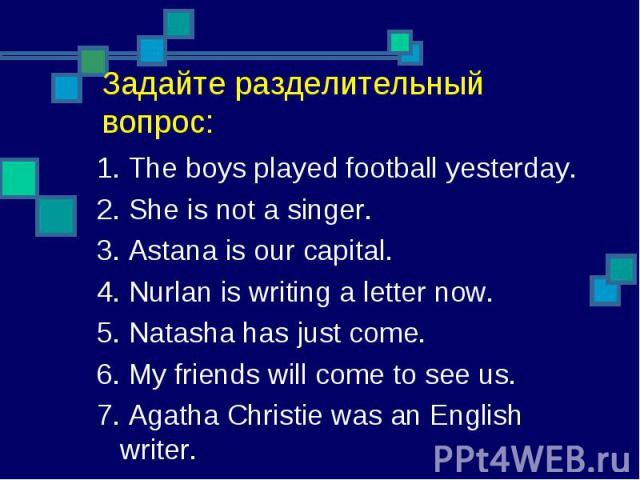 1. The boys played football yesterday.2. She is not a singer.3. Astana is our capital.4. Nurlan is writing a letter now.5. Natasha has just come.6. My friends will come to see us.7. Agatha Christie was an English writer.