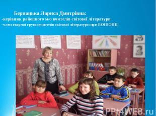 Бернацька Лариса Дмитрівна: -керівник районного м/о вчителів світової літератури