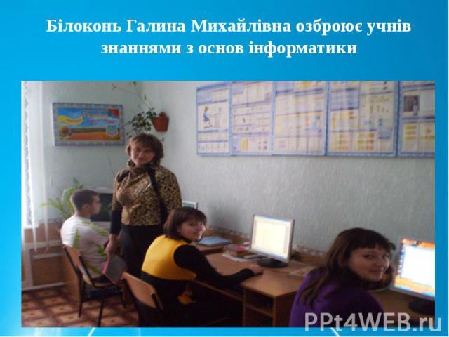 Білоконь Галина Михайлівна озброює учнів знаннями з основ інформатики