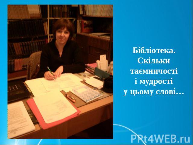 Бібліотека. Скільки таємничості і мудрості у цьому слові…