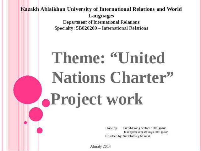 """Kazakh Ablaikhan University of International Relations and World Languages Department of International Relations Specialty: 5B020200 – International Relations Theme: """"United Nations Charter"""" Project work Done by: Buttkhavong Stefanie 308 group Kakay…"""