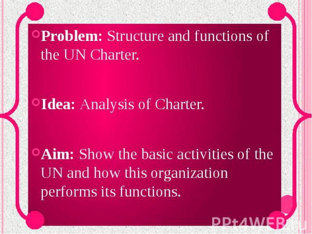Problem: Structure and functions of the UN Charter. Idea: Analysis of Charter. Aim: Show the basic activities of the UN and how this organization performs its functions.