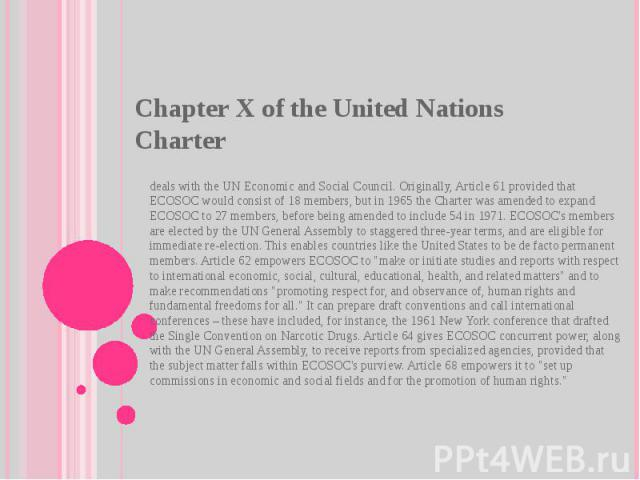 Chapter X of theUnited Nations Charter deals with theUN Economic and Social Council. Originally, Article 61 provided that ECOSOC would consist of 18 members, but in 1965 the Charter was amended to expand ECOSOC to 27 members, before being amended…