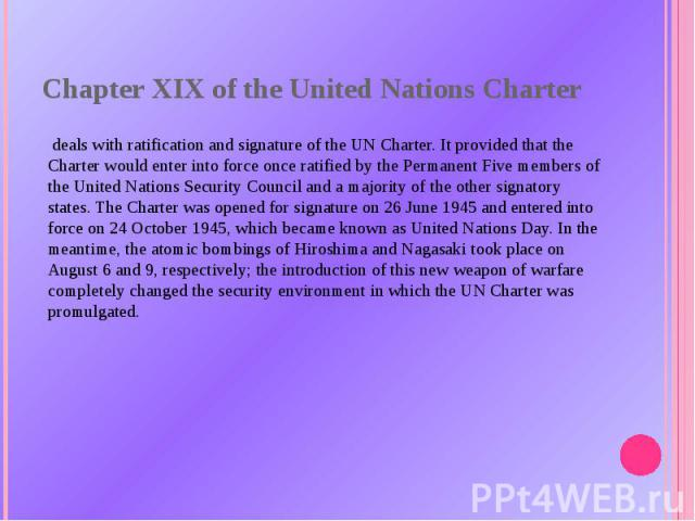 Chapter XIX of theUnited Nations Charter deals withratificationand signature of the UN Charter. It provided that the Charter would enter into force once ratified by the Permanent Five members of theUnited Nations Security Counciland a majority …
