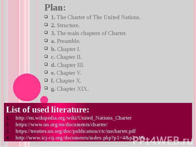 Plan: 1. The Charter of The United Nations. 2. Structure. 3. The main chapters of Charter. a. Preamble. b. Chapter I. c. Chapter II. d. Chapter III. e. Chapter V. f. Chapter X. g. Chapter XIX. List of used literature: http://en.wikipedia.org/wiki/Un…