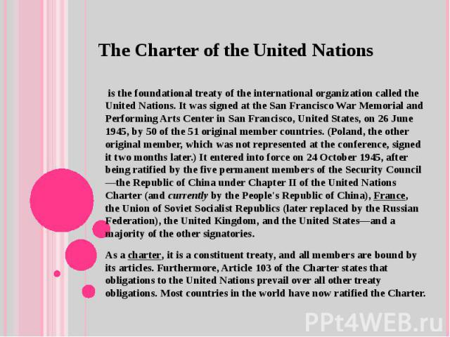TheCharter of theUnited Nations is the foundationaltreatyof theinternational organizationcalled the United Nations.It was signed at theSan Francisco War Memorial and Performing Arts Centerin San Francisco, United States, on 26 June 1945, by…