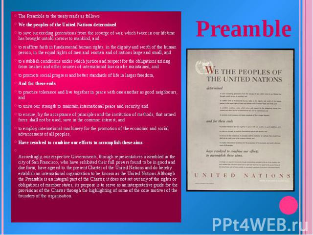 The Preamble to the treaty reads as follows: We the peoples of the United Nations determined to save succeeding generations from the scourge of war, which twice in our lifetime has brought untold sorrow to mankind, and to reaffirm faith in fundament…