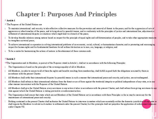 Chapter I: Purposes And Principles Article 1 The Purposes of the United Nations are To maintain internationaland security, to take effective collective measures for the prevention and removal of threats to the peace, and for the suppression of act…