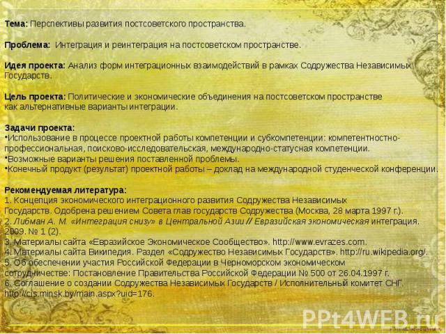 Тема: Перспективы развития постсоветского пространства. Проблема: Интеграция и реинтеграция на постсоветском пространстве. Идея проекта: Анализ форм интеграционных взаимодействий в рамках Содружества Независимых Государств. Цель проекта: Политически…