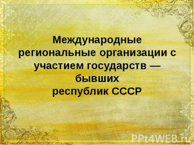 Международные региональные организации с участием государств — бывших республик СССР
