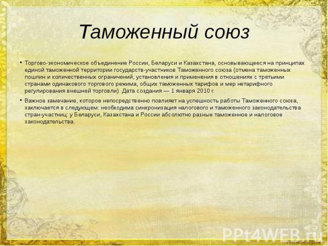 Таможенный союз Торгово-экономическое объединение России, Беларуси и Казахстана, основывающееся на принципах единой таможенной территории государств-участников Таможенного союза (отмена таможенных пошлин и количественных ограничений, установления и …