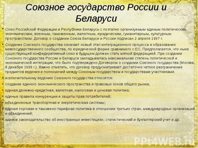 Союзное государство России и Беларуси Союз Российской Федерации и Республики Беларусь с поэтапно организуемым единым политическим, экономическим, военным, таможенным, валютным, юридическим, гуманитарным, культурным пространством. Договор о создании …
