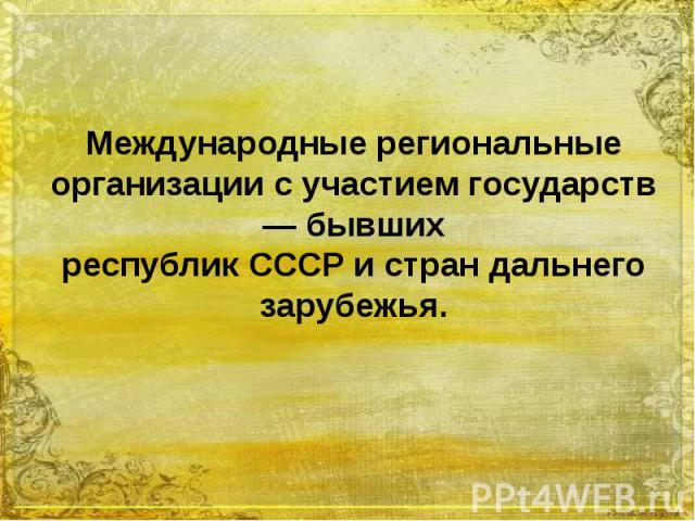 Международные региональные организации с участием государств — бывших республик СССР и стран дальнего зарубежья.