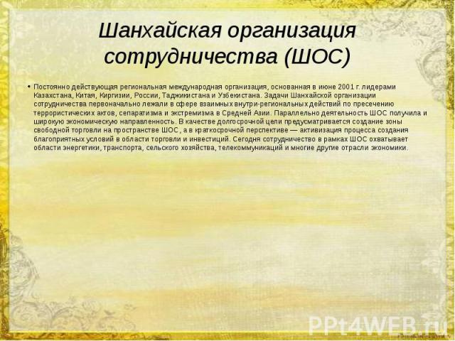 Шанхайская организация сотрудничества (ШОС) Постоянно действующая региональная международная организация, основанная в июне 2001 г. лидерами Казахстана, Китая, Киргизии, России, Таджикистана и Узбекистана. Задачи Шанхайской организации сотрудничеств…