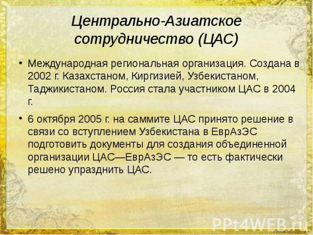 Центрально-Азиатское сотрудничество (ЦАС) Международная региональная организация. Создана в 2002 г. Казахстаном, Киргизией, Узбекистаном, Таджикистаном. Россия стала участником ЦАС в 2004 г. 6 октября 2005 г. на саммите ЦАС принято решение в связи с…