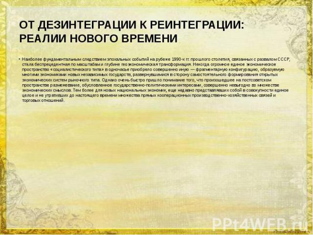 ОТ ДЕЗИНТЕГРАЦИИ К РЕИНТЕГРАЦИИ: РЕАЛИИ НОВОГО ВРЕМЕНИ Наиболее фундаментальным следствием эпохальных событий на рубеже 1990-х гг. прошлого столетия, связанных с развалом СССР, стала беспрецедентная по масштабам и глубине геоэкономическая трансформа…