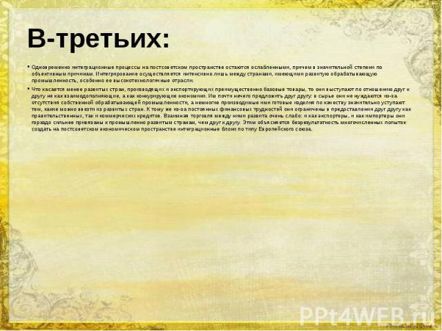 Одновременно интеграционные процессы на постсоветском пространстве остаются ослабленными, причем в значительной степени по объективным причинам. Интегрирование осуществляется интенсивно лишь между странами, имеющими развитую обрабатывающую промышлен…