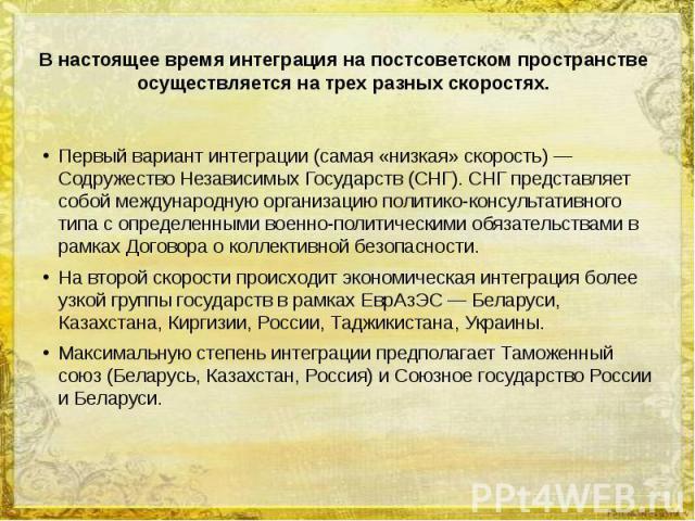 В настоящее время интеграция на постсоветском пространстве осуществляется на трех разных скоростях. Первый вариант интеграции (самая «низкая» скорость) — Содружество Независимых Государств (СНГ). СНГ представляет собой международную организацию поли…