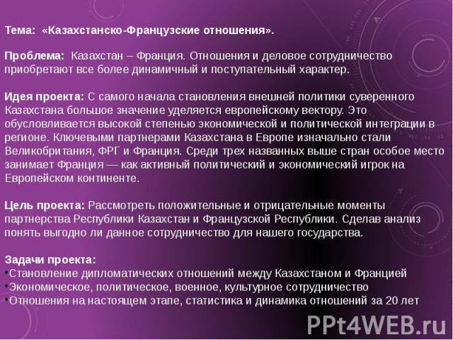 Тема: «Казахстанско-Французские отношения».  Проблема: Казахстан – Франция. Отношения и деловое сотрудничество приобретают все более динамичный и поступательный характер. Идея проекта: С самого начала становления внешней политики суверенного Казахс…