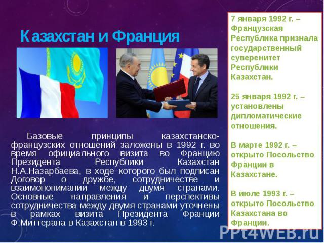 Базовые принципы казахстанско-французских отношений заложены в 1992 г. во время официального визита во Францию Президента Республики Казахстан Н.А.Назарбаева, в ходе которого был подписан Договор о дружбе, сотрудничестве и взаимопонимании между двум…