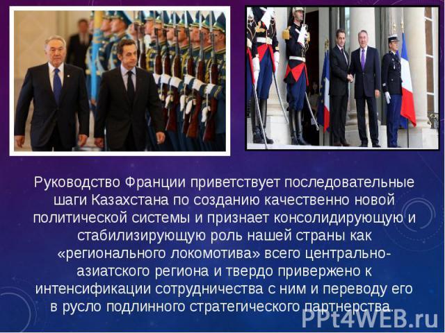 Руководство Франции приветствует последовательные шаги Казахстана по созданию качественно новой политической системы и признает консолидирующую и стабилизирующую роль нашей страны как «регионального локомотива» всего центрально-азиатского региона и …