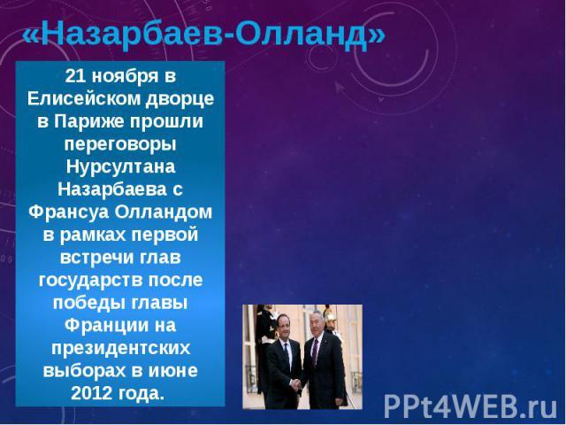 «Назарбаев-Олланд»21 ноября в Елисейском дворце в Париже прошли переговоры Нурсултана Назарбаева с Франсуа Олландом в рамках первой встречи глав государств после победы главы Франции на президентских выборах в июне 2012 года.