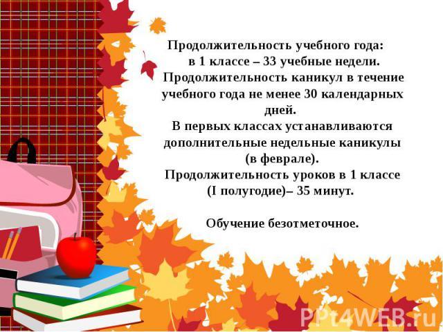 Продолжительность учебного года: в 1 классе – 33 учебные недели. Продолжительность каникул в течение учебного года не менее 30 календарных дней. В первых классах устанавливаются дополнительные недельные каникулы (в феврале). Продолжительность уроков…